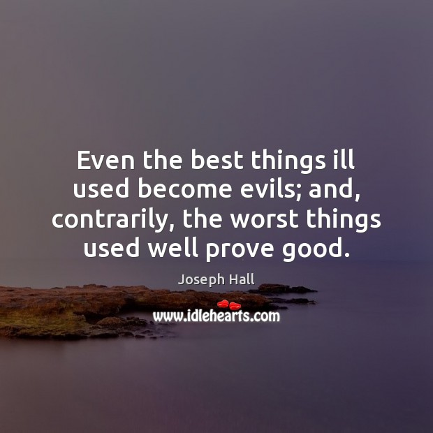 Even the best things ill used become evils; and, contrarily, the worst Joseph Hall Picture Quote