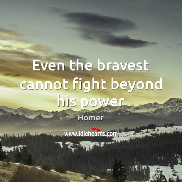 Even the bravest cannot fight beyond his power Homer Picture Quote