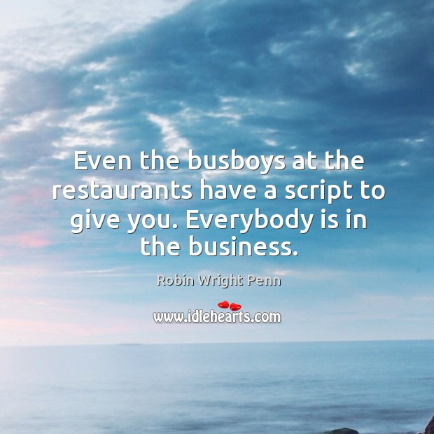 Even the busboys at the restaurants have a script to give you. Everybody is in the business. Robin Wright Penn Picture Quote
