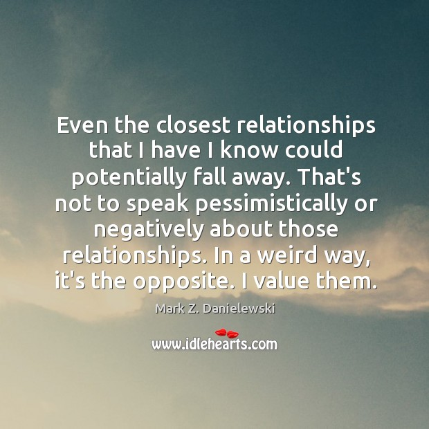 Even the closest relationships that I have I know could potentially fall Mark Z. Danielewski Picture Quote