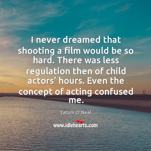 Even the concept of acting confused me. Tatum O'Neal Picture Quote