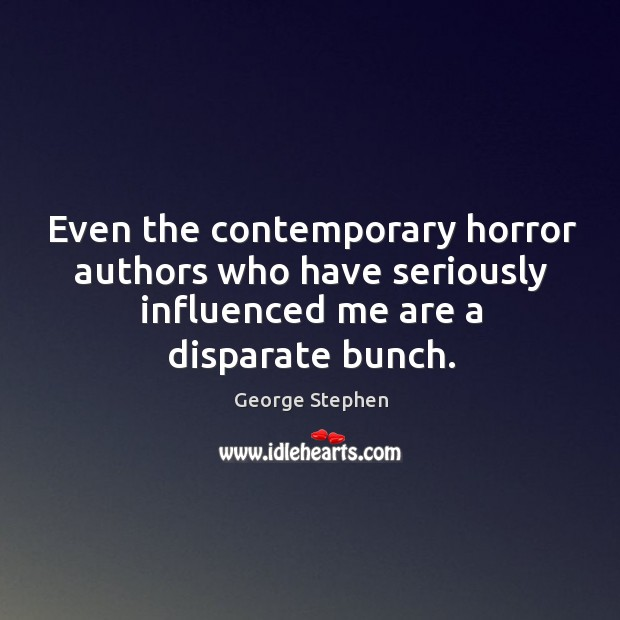 Even the contemporary horror authors who have seriously influenced me are a disparate bunch. George Stephen Picture Quote