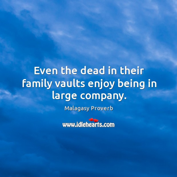 Even the dead in their family vaults enjoy being in large company. Malagasy Proverbs Image