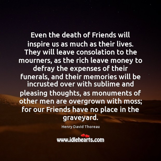 Even the death of Friends will inspire us as much as their Henry David Thoreau Picture Quote