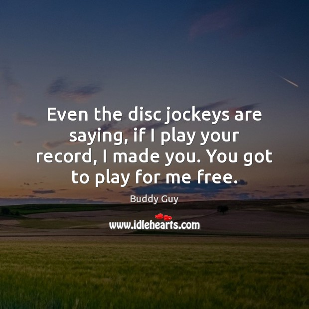 Image, Even the disc jockeys are saying, if I play your record, I