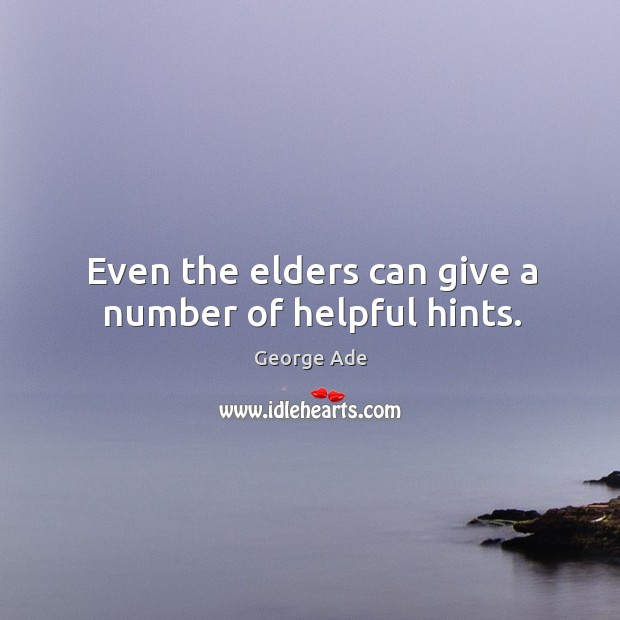 Even the elders can give a number of helpful hints. George Ade Picture Quote