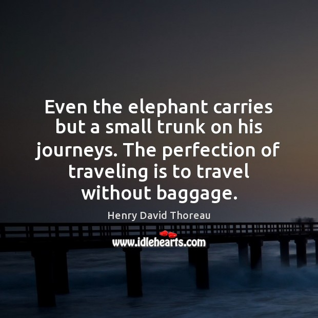Image, Even the elephant carries but a small trunk on his journeys. The