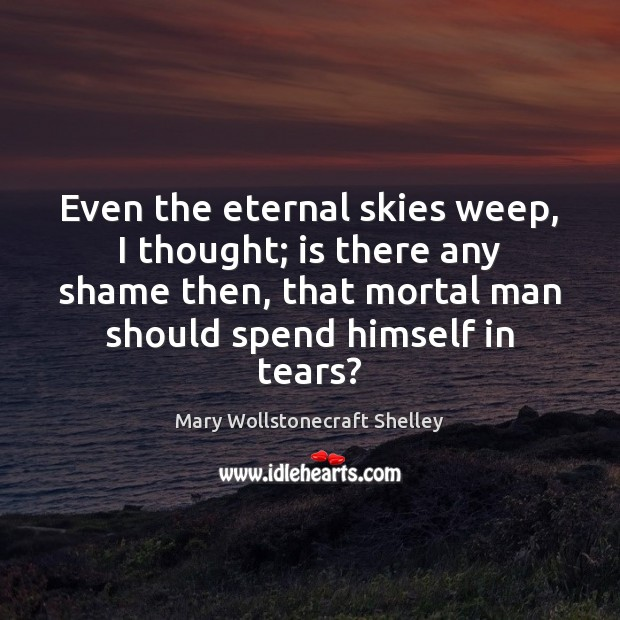 Even the eternal skies weep, I thought; is there any shame then, Mary Wollstonecraft Shelley Picture Quote