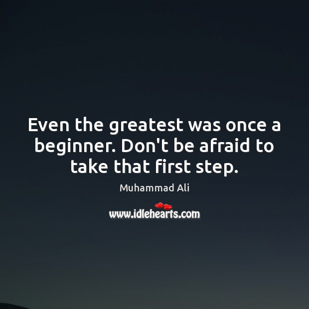 Even the greatest was once a beginner. Don't be afraid to take that first step. Afraid Quotes Image