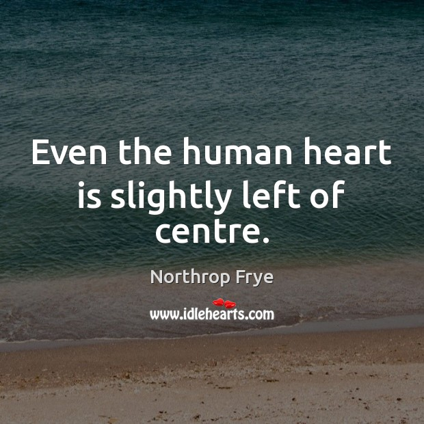 Even the human heart is slightly left of centre. Northrop Frye Picture Quote