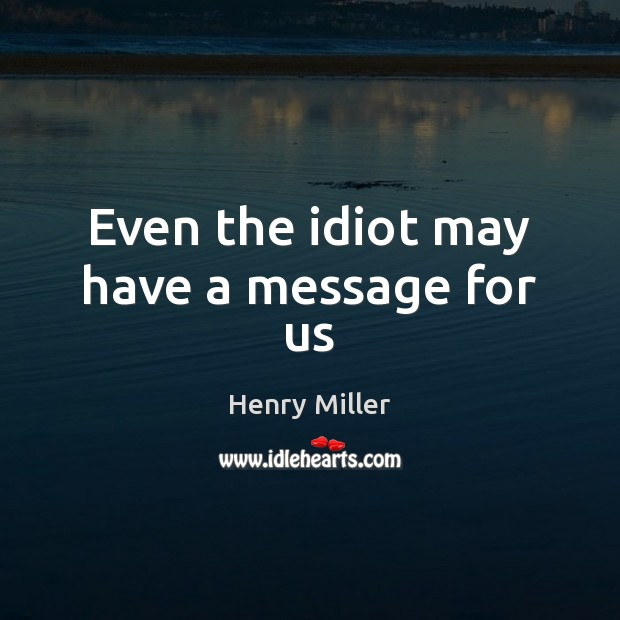 Even the idiot may have a message for us Henry Miller Picture Quote
