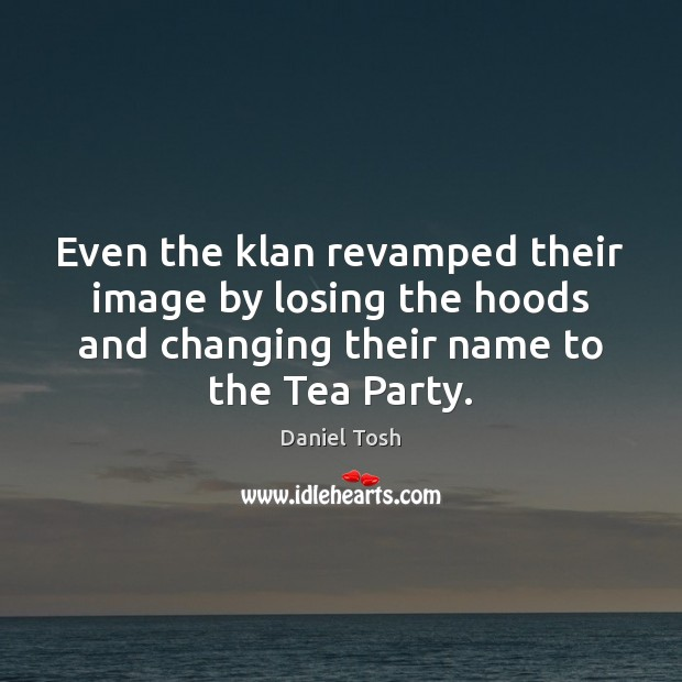 Even the klan revamped their image by losing the hoods and changing Daniel Tosh Picture Quote