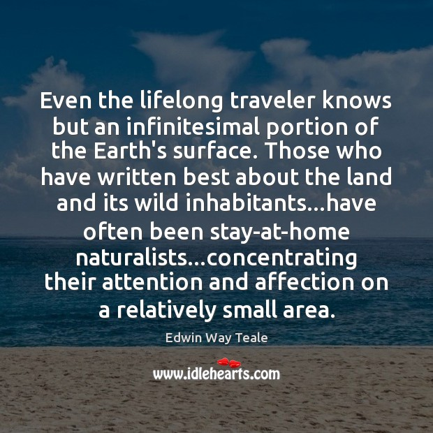 Even the lifelong traveler knows but an infinitesimal portion of the Earth's Edwin Way Teale Picture Quote