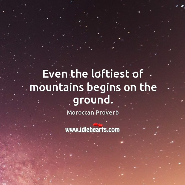 Even the loftiest of mountains begins on the ground. Moroccan Proverbs Image