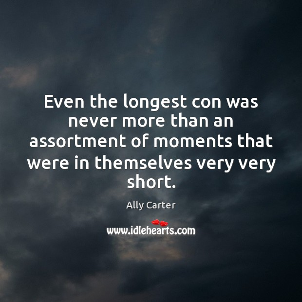 Even the longest con was never more than an assortment of moments Ally Carter Picture Quote
