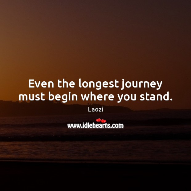 Image, Even the longest journey must begin where you stand.