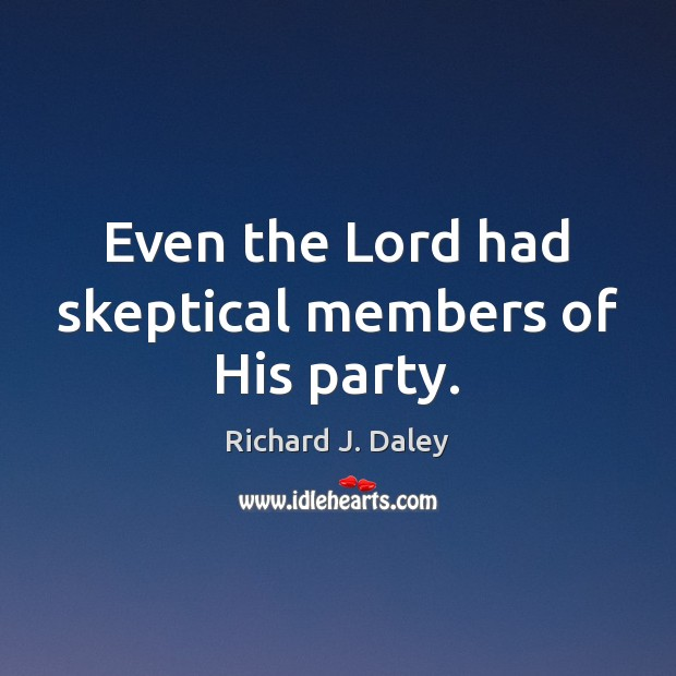 Even the Lord had skeptical members of His party. Richard J. Daley Picture Quote