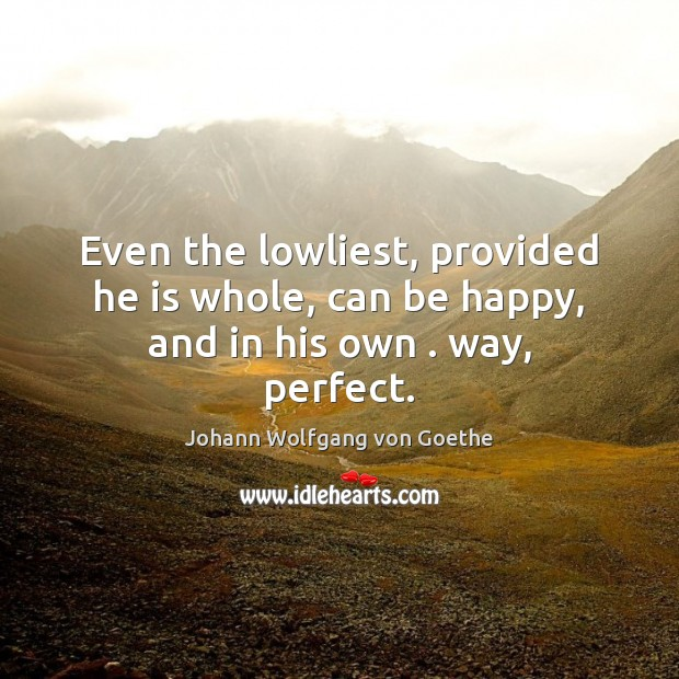 Even the lowliest, provided he is whole, can be happy, and in his own . way, perfect. Johann Wolfgang von Goethe Picture Quote