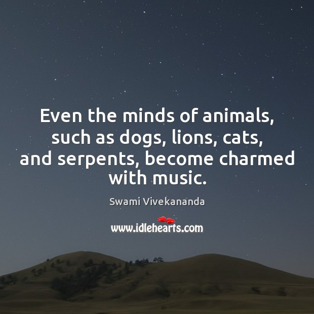 Even the minds of animals, such as dogs, lions, cats, and serpents, Swami Vivekananda Picture Quote