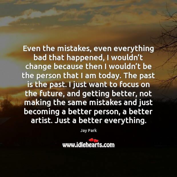 Image, Even the mistakes, even everything bad that happened, I wouldn't change