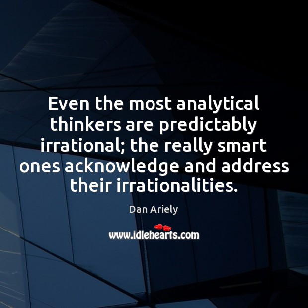 Even the most analytical thinkers are predictably irrational; the really smart ones Dan Ariely Picture Quote
