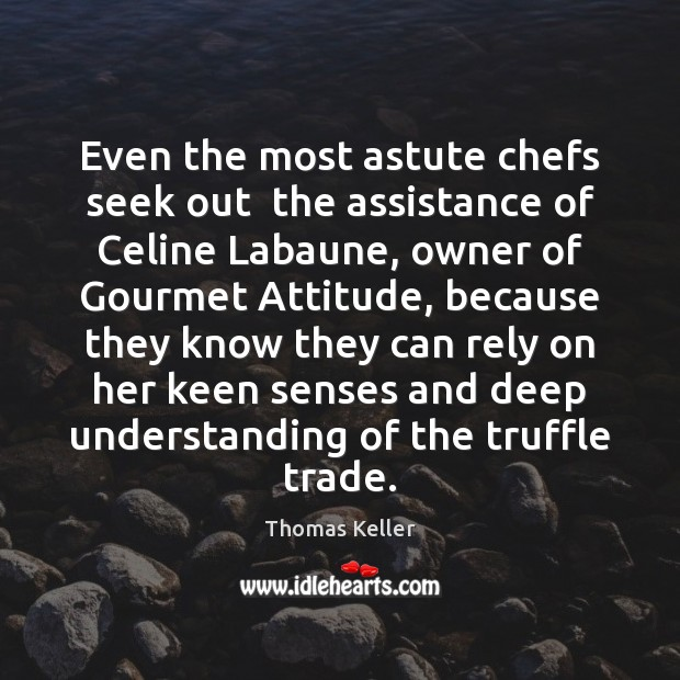 Even the most astute chefs seek out  the assistance of Celine Labaune, Thomas Keller Picture Quote