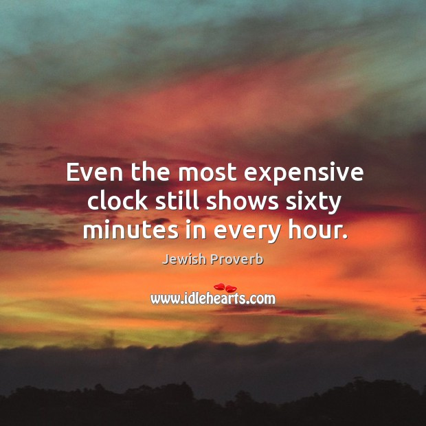 Even the most expensive clock still shows sixty minutes in every hour. Jewish Proverbs Image