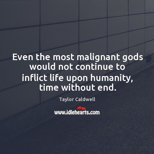 Even the most malignant Gods would not continue to inflict life upon humanity, time without end. Taylor Caldwell Picture Quote