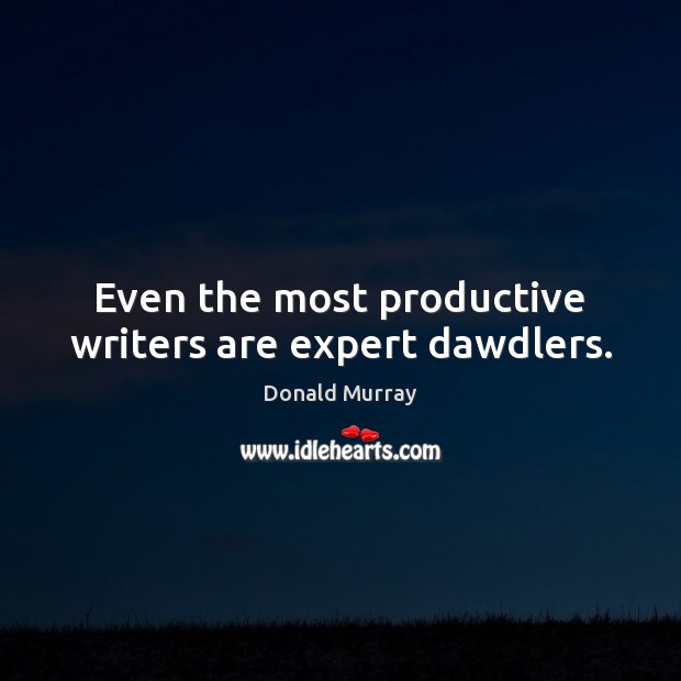 Even the most productive writers are expert dawdlers. Image