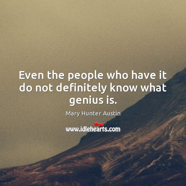 Even the people who have it do not definitely know what genius is. Mary Hunter Austin Picture Quote