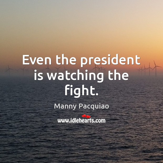 Even the president is watching the fight. Manny Pacquiao Picture Quote