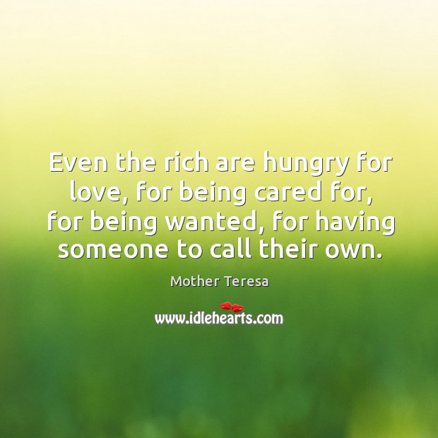 Image, Even the rich are hungry for love, for being cared for, for being wanted, for having someone to call their own.