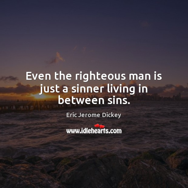 Even the righteous man is just a sinner living in between sins. Image