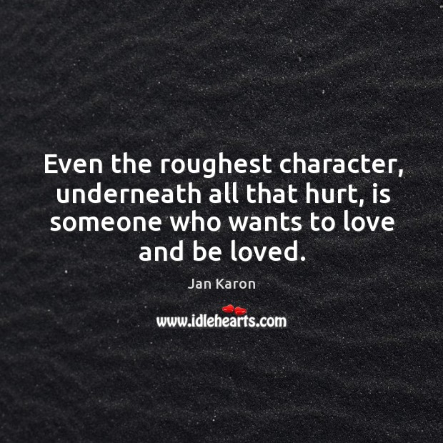 Even the roughest character, underneath all that hurt, is someone who wants Jan Karon Picture Quote