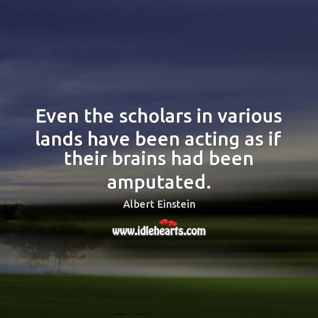 Even the scholars in various lands have been acting as if their brains had been amputated. Image