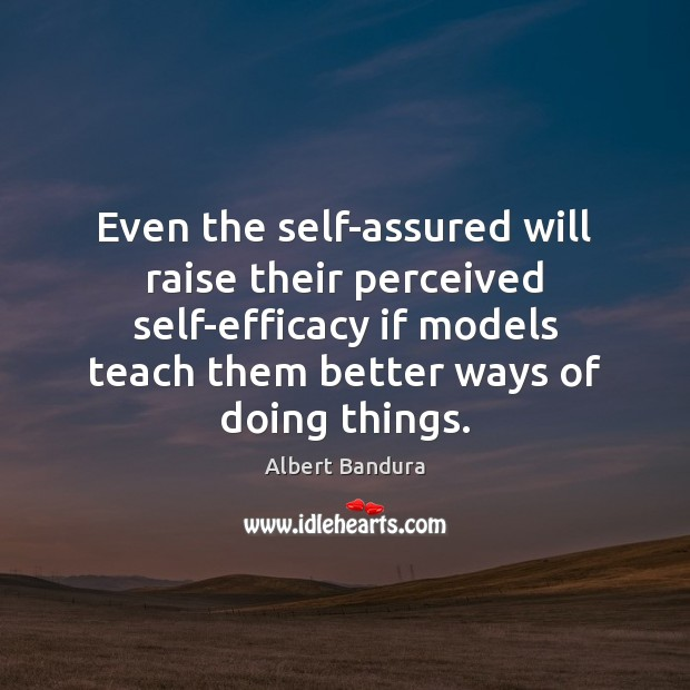 Even the self-assured will raise their perceived self-efficacy if models teach them Albert Bandura Picture Quote