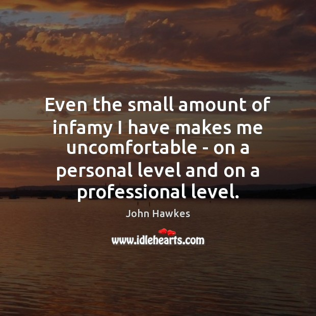Even the small amount of infamy I have makes me uncomfortable – John Hawkes Picture Quote