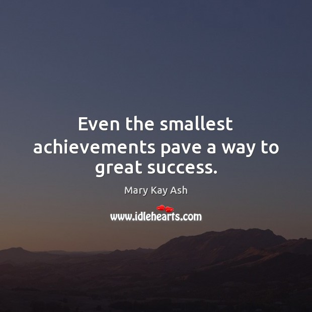 Even the smallest achievements pave a way to great success. Mary Kay Ash Picture Quote