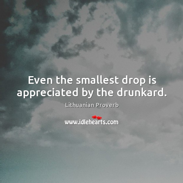Even the smallest drop is appreciated by the drunkard. Lithuanian Proverbs Image