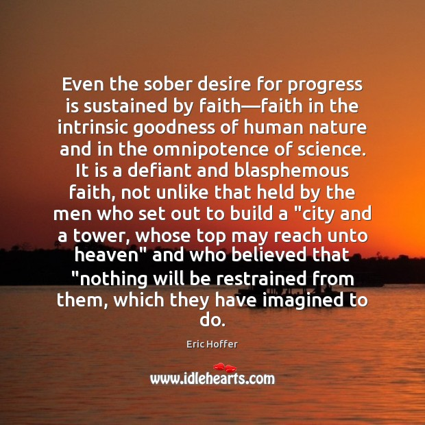 Even the sober desire for progress is sustained by faith—faith in Eric Hoffer Picture Quote
