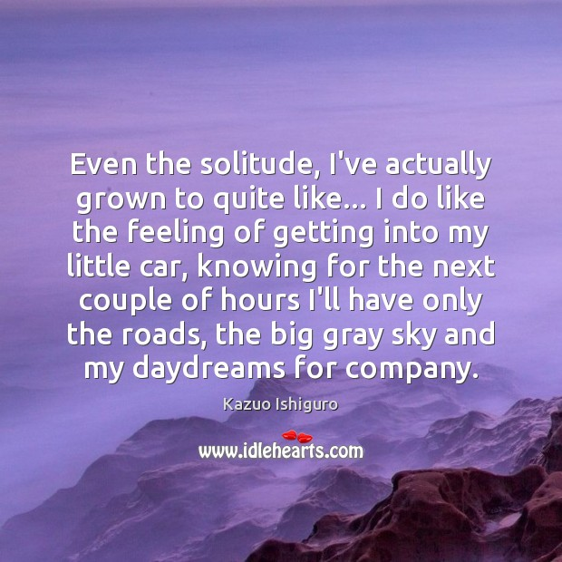 Image, Even the solitude, I've actually grown to quite like… I do like