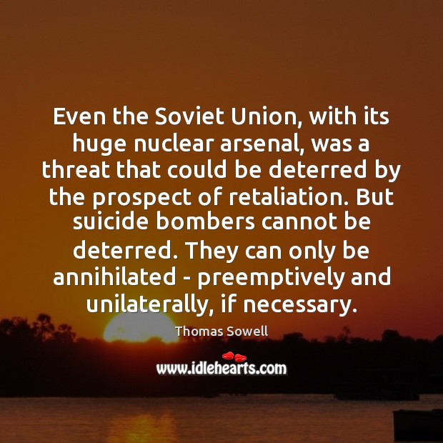 Even the Soviet Union, with its huge nuclear arsenal, was a threat Thomas Sowell Picture Quote
