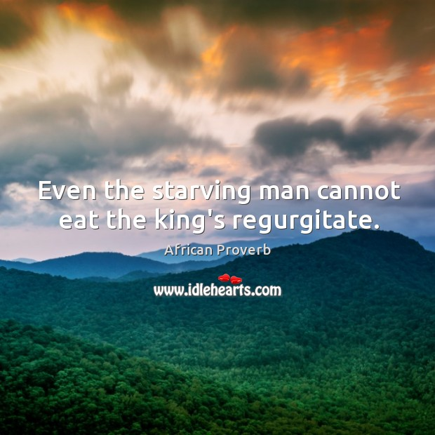 Image, Even the starving man cannot eat the king's regurgitate.