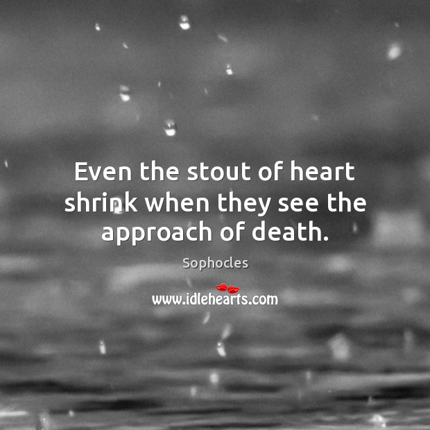 Even the stout of heart shrink when they see the approach of death. Image