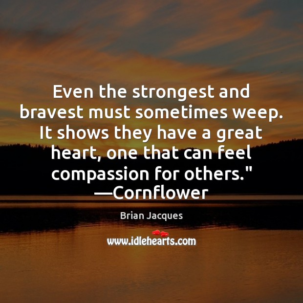 Even the strongest and bravest must sometimes weep. It shows they have Brian Jacques Picture Quote