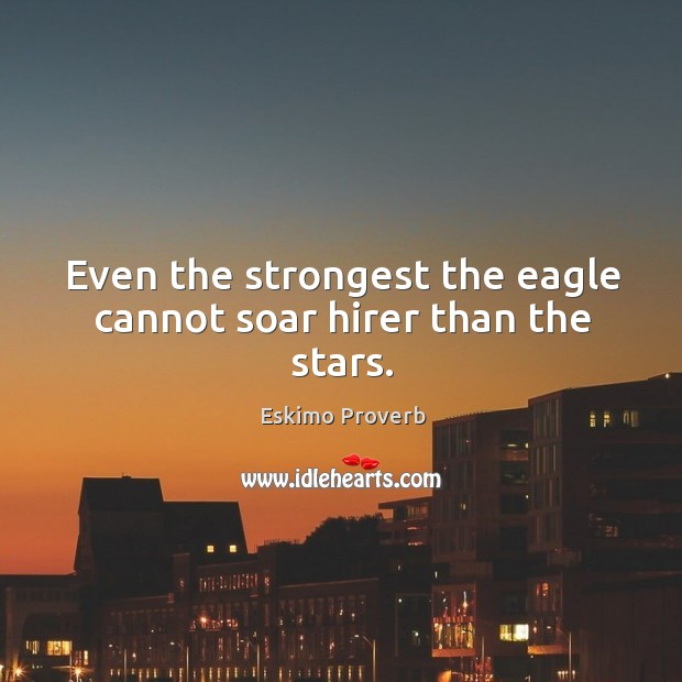 Even the strongest the eagle cannot soar hirer than the stars. Eskimo Proverbs Image