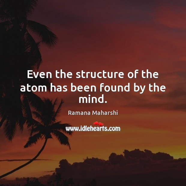 Even the structure of the atom has been found by the mind. Image