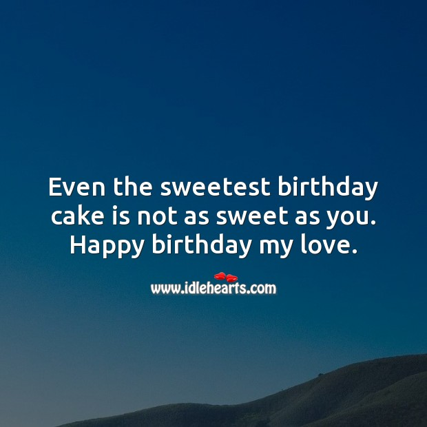 Even the sweetest birthday cake is not as sweet as you. Happy birthday my love. Happy Birthday Messages Image