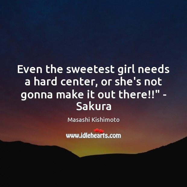 Even the sweetest girl needs a hard center, or she's not gonna Masashi Kishimoto Picture Quote