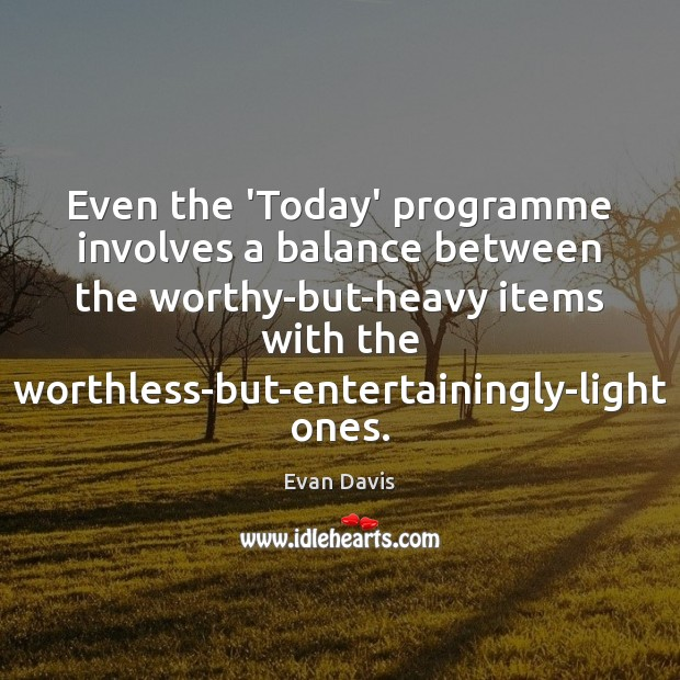 Even the 'Today' programme involves a balance between the worthy-but-heavy items with Image